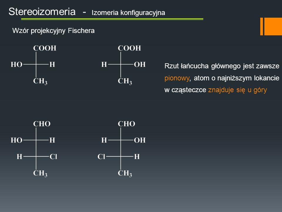 Stereoizomeria - Izomeria konfiguracyjna Wzór projekcyjny Fischera Rzut łańcucha głównego jest zawsze pionowy, atom o najniższym lokancie w cząsteczce