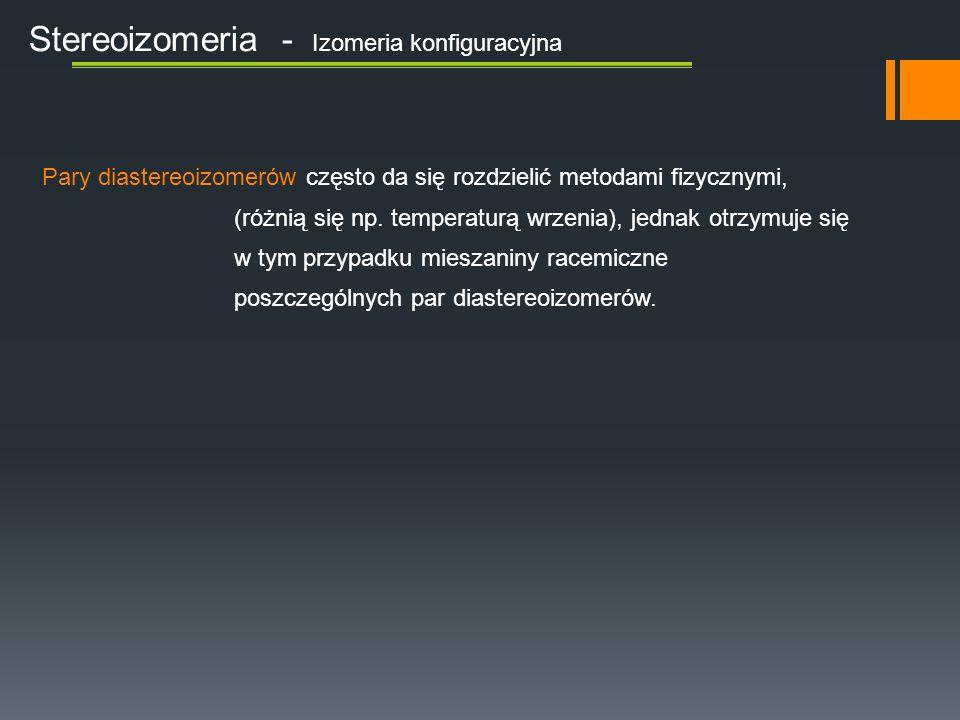 Stereoizomeria - Izomeria konfiguracyjna Pary diastereoizomerów często da się rozdzielić metodami fizycznymi, (różnią się np.