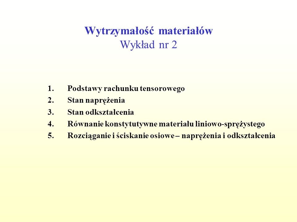 Wytrzymałość materiałów Wykład nr 2 1.Podstawy rachunku tensorowego 2.Stan naprężenia 3.Stan odkształcenia 4.Równanie konstytutywne materiału liniowo-sprężystego 5.Rozciąganie i ściskanie osiowe – naprężenia i odkształcenia