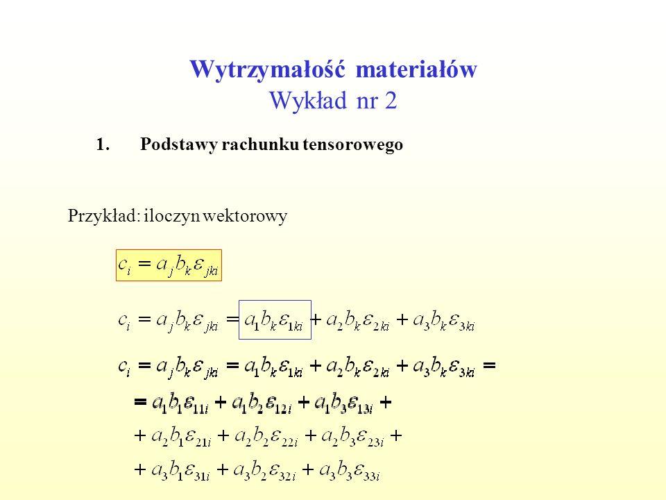 Wytrzymałość materiałów Wykład nr 2 1.Podstawy rachunku tensorowego Przykład: iloczyn wektorowy