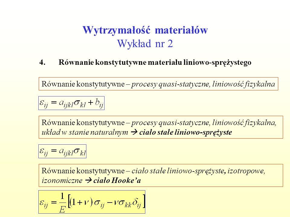 Wytrzymałość materiałów Wykład nr 2 4.Równanie konstytutywne materiału liniowo-sprężystego Równanie konstytutywne – procesy quasi-statyczne, liniowość fizykalna Równanie konstytutywne – procesy quasi-statyczne, liniowość fizykalna, układ w stanie naturalnym ciało stałe liniowo-sprężyste Równanie konstytutywne – ciało stałe liniowo-sprężyste, izotropowe, izonomiczne ciało Hookea