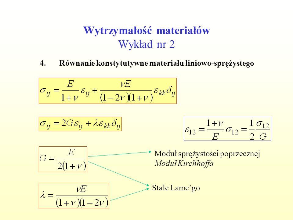 Wytrzymałość materiałów Wykład nr 2 4.Równanie konstytutywne materiału liniowo-sprężystego Stałe Lamego Moduł sprężystości poprzecznej Moduł Kirchhoff