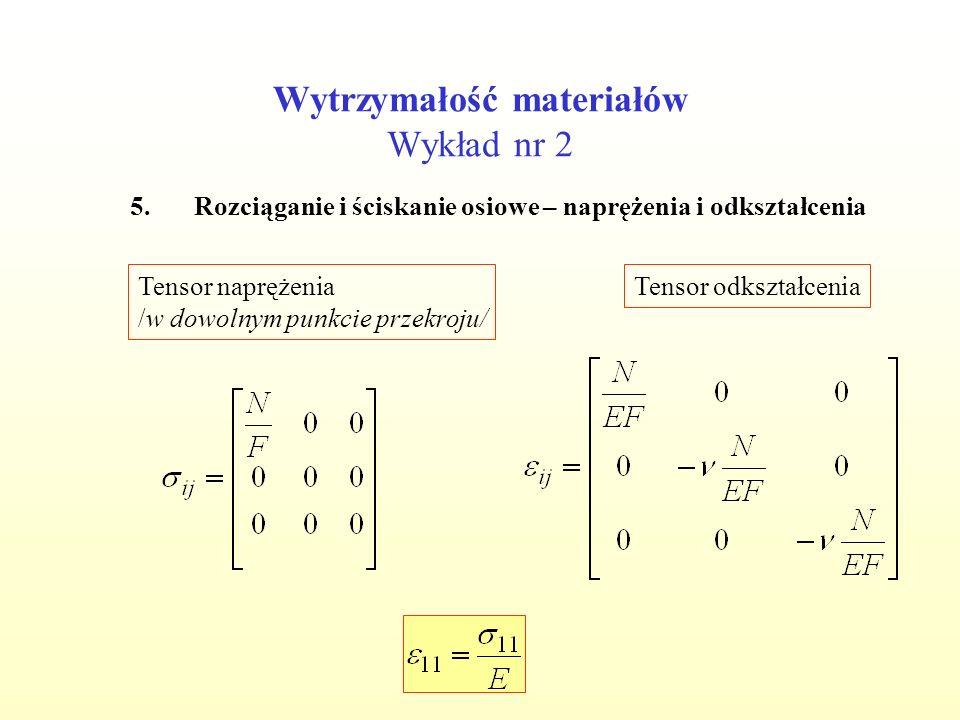Wytrzymałość materiałów Wykład nr 2 Tensor naprężenia /w dowolnym punkcie przekroju/ Tensor odkształcenia 5.Rozciąganie i ściskanie osiowe – naprężenia i odkształcenia