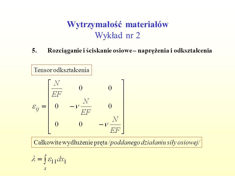 Wytrzymałość materiałów Wykład nr 2 5.Rozciąganie i ściskanie osiowe – naprężenia i odkształcenia Tensor odkształcenia Całkowite wydłużenie pręta /poddanego działaniu siły osiowej/
