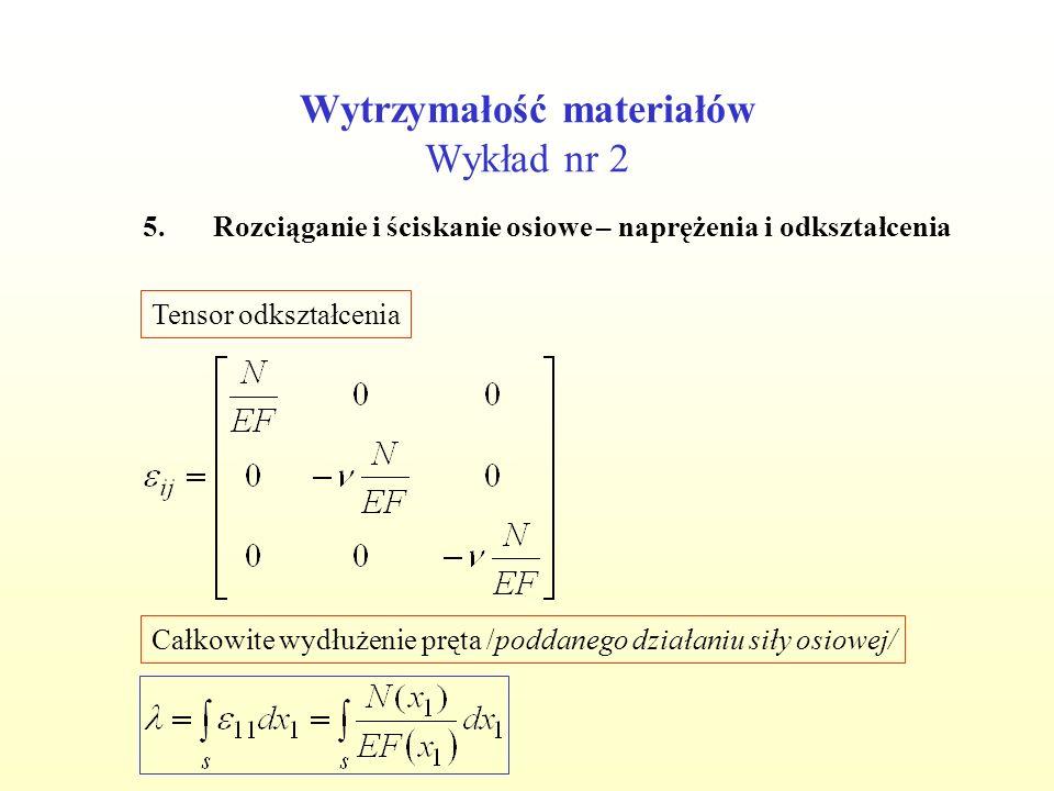 Wytrzymałość materiałów Wykład nr 2 5.Rozciąganie i ściskanie osiowe – naprężenia i odkształcenia Tensor odkształcenia Całkowite wydłużenie pręta /pod