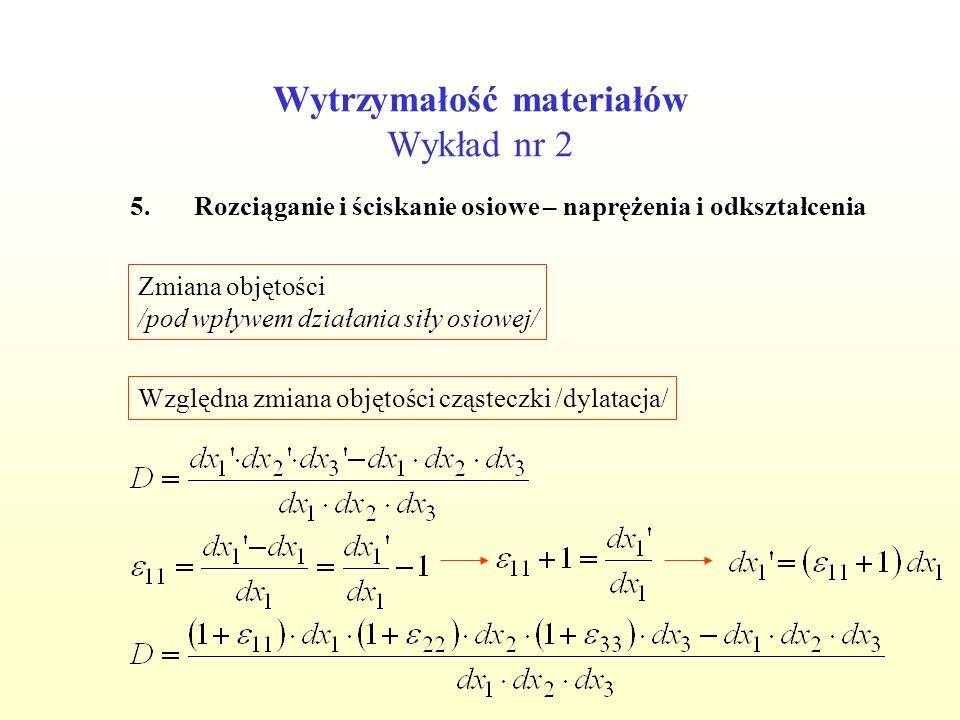 Wytrzymałość materiałów Wykład nr 2 5.Rozciąganie i ściskanie osiowe – naprężenia i odkształcenia Zmiana objętości /pod wpływem działania siły osiowej/ Względna zmiana objętości cząsteczki /dylatacja/