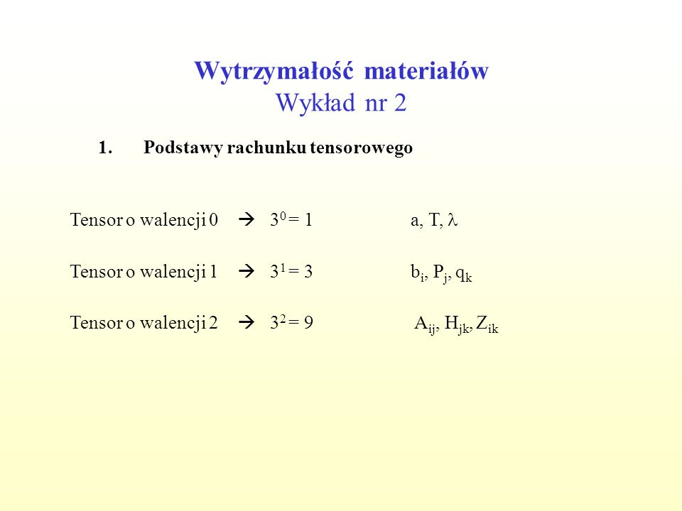 Wytrzymałość materiałów Wykład nr 2 1.Podstawy rachunku tensorowego Tensor o walencji 1 3 1 = 3b i, P j, q k Tensor o walencji 0 3 0 = 1a, T, Tensor o