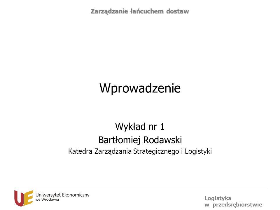 Logistyka w przedsiębiorstwie Zarządzanie łańcuchem dostaw Wprowadzenie Wykład nr 1 Bartłomiej Rodawski Katedra Zarządzania Strategicznego i Logistyki