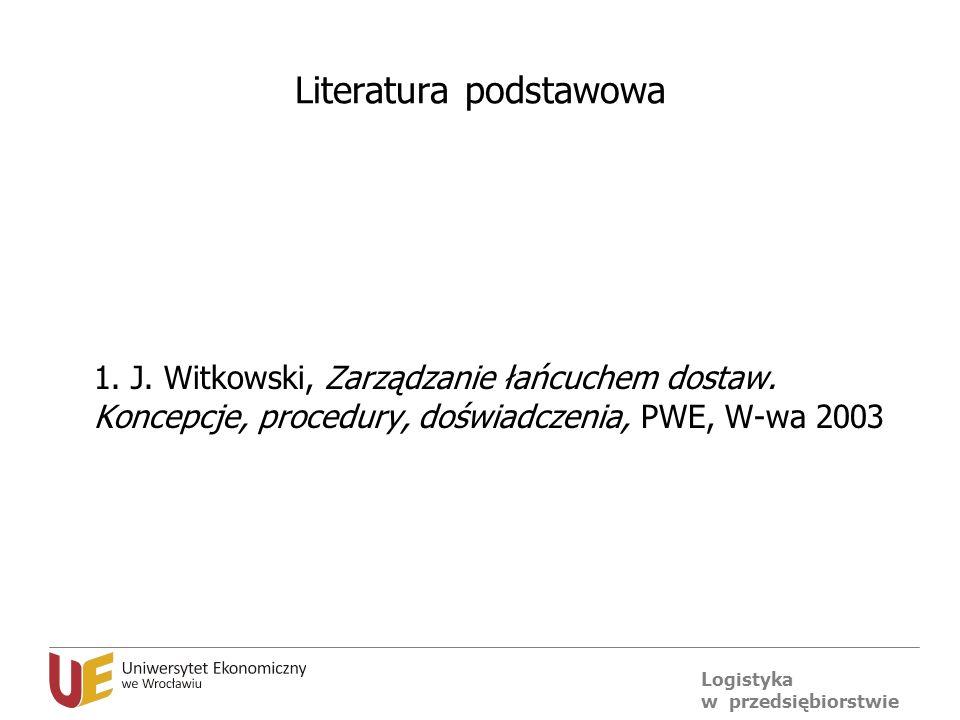 Logistyka w przedsiębiorstwie Literatura podstawowa 1. J. Witkowski, Zarządzanie łańcuchem dostaw. Koncepcje, procedury, doświadczenia, PWE, W-wa 2003