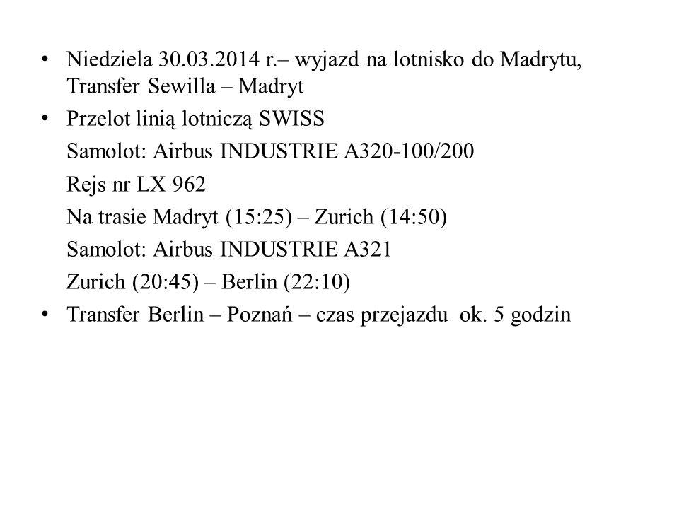 Niedziela 30.03.2014 r.– wyjazd na lotnisko do Madrytu, Transfer Sewilla – Madryt Przelot linią lotniczą SWISS Samolot: Airbus INDUSTRIE A320-100/200 Rejs nr LX 962 Na trasie Madryt (15:25) – Zurich (14:50) Samolot: Airbus INDUSTRIE A321 Zurich (20:45) – Berlin (22:10) Transfer Berlin – Poznań – czas przejazdu ok.