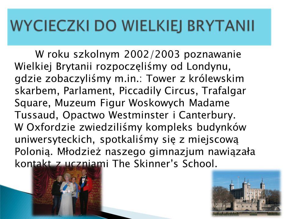 W roku szkolnym 2002/2003 poznawanie Wielkiej Brytanii rozpoczęliśmy od Londynu, gdzie zobaczyliśmy m.in.: Tower z królewskim skarbem, Parlament, Picc