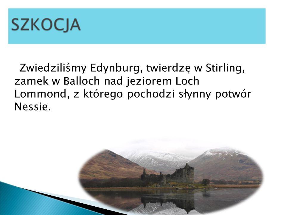 Zwiedziliśmy Edynburg, twierdzę w Stirling, zamek w Balloch nad jeziorem Loch Lommond, z którego pochodzi słynny potwór Nessie.