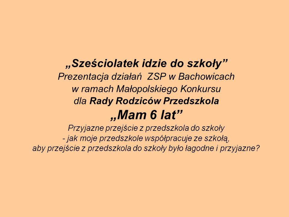 Sześciolatek idzie do szkoły Prezentacja działań ZSP w Bachowicach w ramach Małopolskiego Konkursu dla Rady Rodziców PrzedszkolaMam 6 lat Przyjazne pr