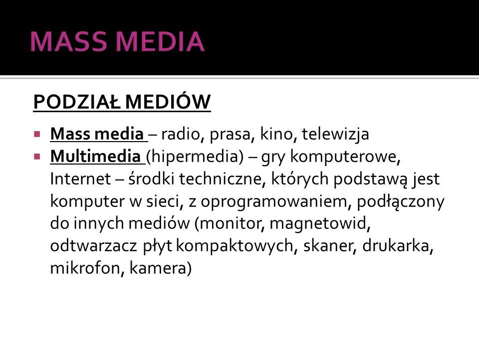 PODZIAŁ MEDIÓW Mass media – radio, prasa, kino, telewizja Multimedia (hipermedia) – gry komputerowe, Internet – środki techniczne, których podstawą jest komputer w sieci, z oprogramowaniem, podłączony do innych mediów (monitor, magnetowid, odtwarzacz płyt kompaktowych, skaner, drukarka, mikrofon, kamera)