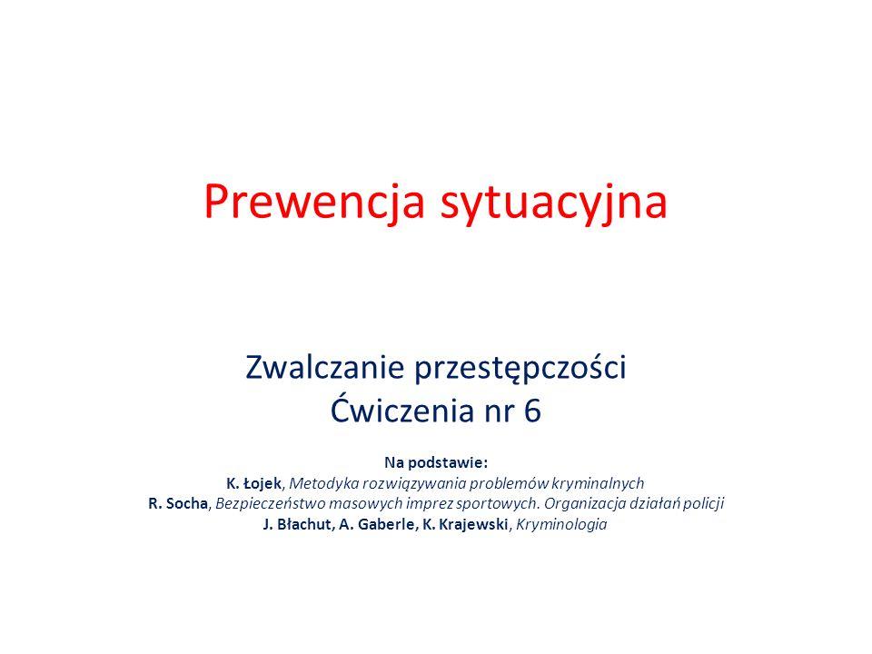 Prewencja sytuacyjna Zwalczanie przestępczości Ćwiczenia nr 6 Na podstawie: K. Łojek, Metodyka rozwiązywania problemów kryminalnych R. Socha, Bezpiecz