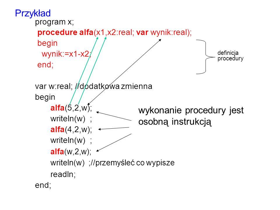 program x; procedure alfa(x1,x2:real; var wynik:real); begin wynik:=x1-x2; end; var w:real; //dodatkowa zmienna begin alfa(5,2,w); writeln(w) ; alfa(4,2,w); writeln(w) ; alfa(w,2,w); writeln(w) ;//przemyśleć co wypisze readln; end; definicja procedury Przykład wykonanie procedury jest osobną instrukcją