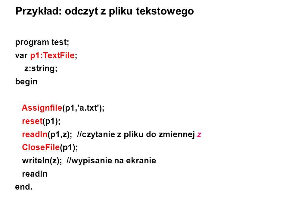 program test; var p1:TextFile; z:string; begin Assignfile(p1, a.txt ); reset(p1); readln(p1,z); //czytanie z pliku do zmiennej z CloseFile(p1); writeln(z); //wypisanie na ekranie readln end.