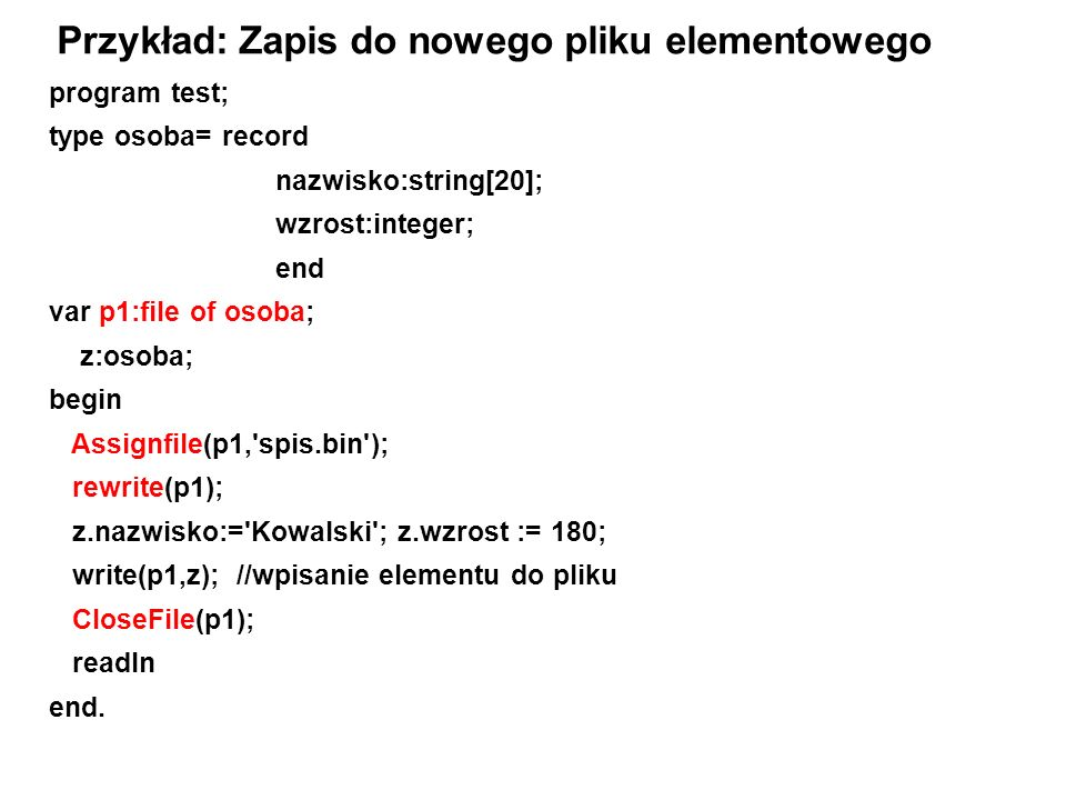 program test; type osoba= record nazwisko:string[20]; wzrost:integer; end var p1:file of osoba; z:osoba; begin Assignfile(p1, spis.bin ); rewrite(p1); z.nazwisko:= Kowalski ; z.wzrost := 180; write(p1,z); //wpisanie elementu do pliku CloseFile(p1); readln end.
