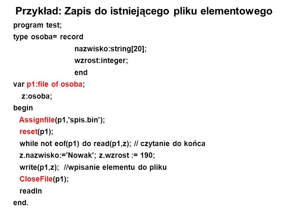 program test; type osoba= record nazwisko:string[20]; wzrost:integer; end var p1:file of osoba; z:osoba; begin Assignfile(p1, spis.bin ); reset(p1); while not eof(p1) do read(p1,z); // czytanie do końca z.nazwisko:= Nowak ; z.wzrost := 190; write(p1,z); //wpisanie elementu do pliku CloseFile(p1); readln end.