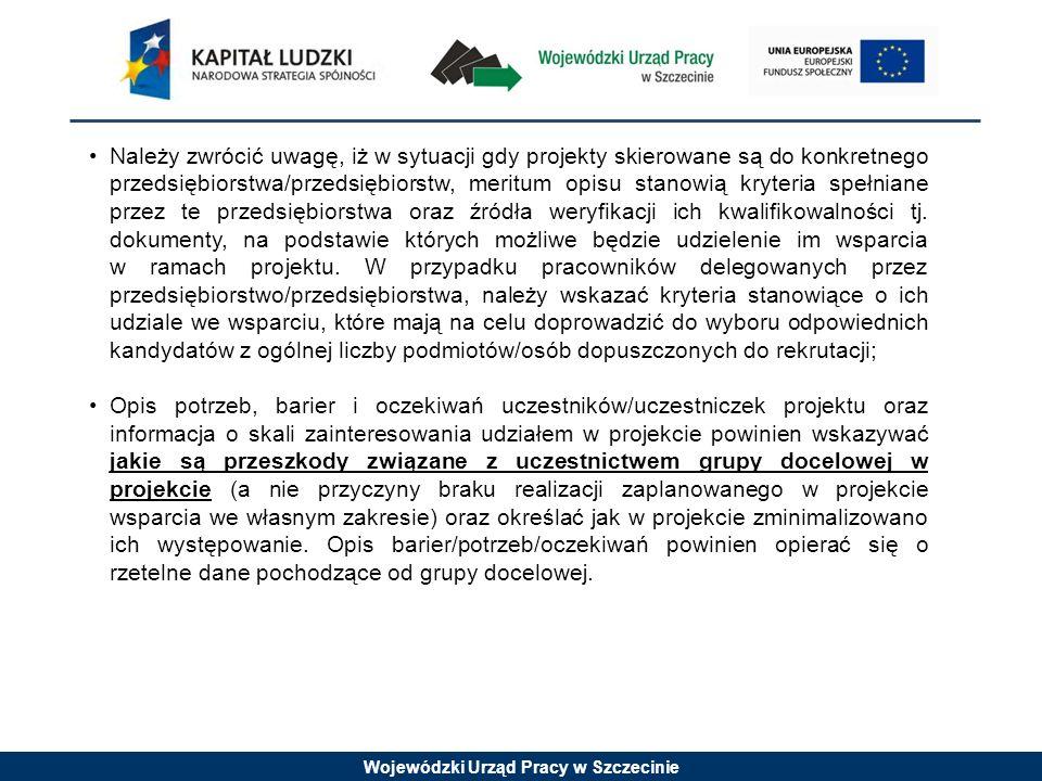 Wojewódzki Urząd Pracy w Szczecinie Należy zwrócić uwagę, iż w sytuacji gdy projekty skierowane są do konkretnego przedsiębiorstwa/przedsiębiorstw, meritum opisu stanowią kryteria spełniane przez te przedsiębiorstwa oraz źródła weryfikacji ich kwalifikowalności tj.