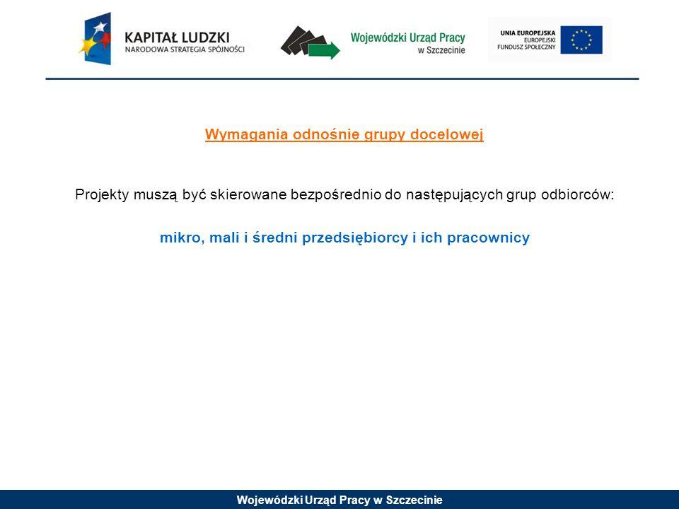 Wojewódzki Urząd Pracy w Szczecinie Wymagania odnośnie grupy docelowej Projekty muszą być skierowane bezpośrednio do następujących grup odbiorców: mikro, mali i średni przedsiębiorcy i ich pracownicy