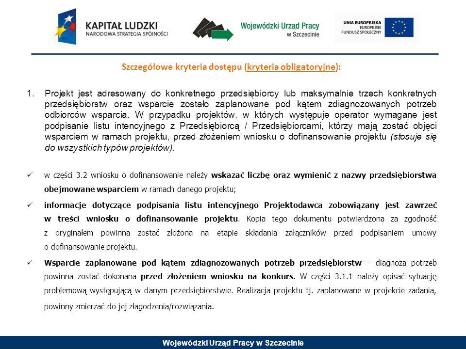 Wojewódzki Urząd Pracy w Szczecinie Szczegółowe kryteria dostępu (kryteria obligatoryjne): 1.Projekt jest adresowany do konkretnego przedsiębiorcy lub maksymalnie trzech konkretnych przedsiębiorstw oraz wsparcie zostało zaplanowane pod kątem zdiagnozowanych potrzeb odbiorców wsparcia.