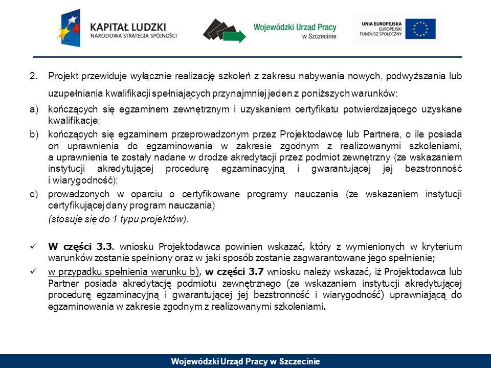 Wojewódzki Urząd Pracy w Szczecinie 2.Projekt przewiduje wyłącznie realizację szkoleń z zakresu nabywania nowych, podwyższania lub uzupełniania kwalifikacji spełniających przynajmniej jeden z poniższych warunków: a)kończących się egzaminem zewnętrznym i uzyskaniem certyfikatu potwierdzającego uzyskane kwalifikacje; b)kończących się egzaminem przeprowadzonym przez Projektodawcę lub Partnera, o ile posiada on uprawnienia do egzaminowania w zakresie zgodnym z realizowanymi szkoleniami, a uprawnienia te zostały nadane w drodze akredytacji przez podmiot zewnętrzny (ze wskazaniem instytucji akredytującej procedurę egzaminacyjną i gwarantującej jej bezstronność i wiarygodność); c)prowadzonych w oparciu o certyfikowane programy nauczania (ze wskazaniem instytucji certyfikującej dany program nauczania) (stosuje się do 1 typu projektów).