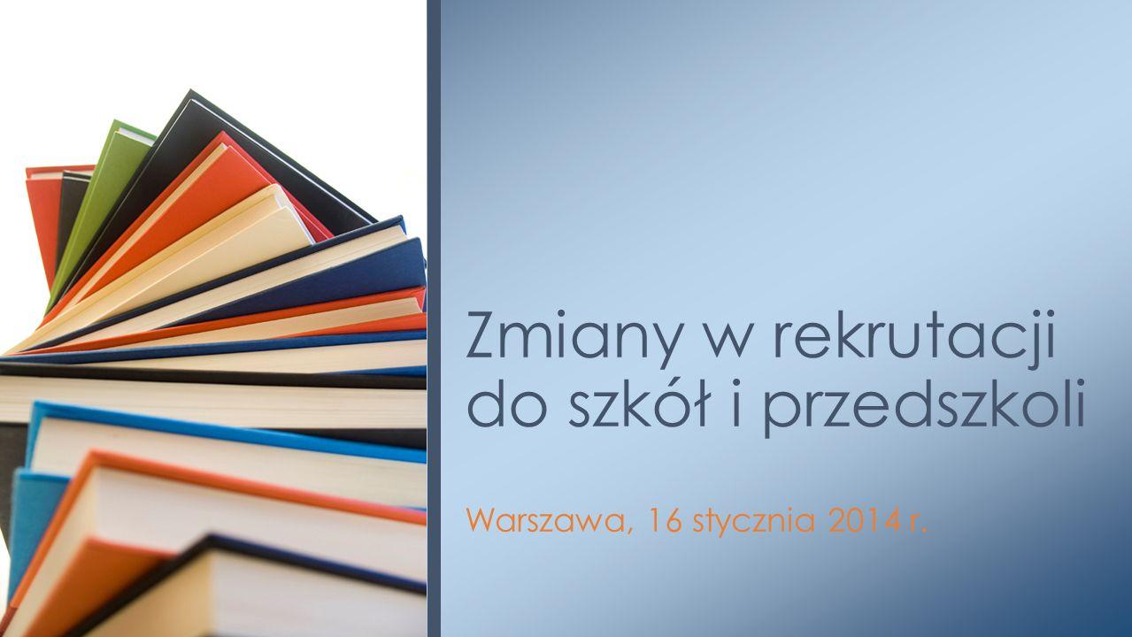 Warszawa, 16 stycznia 2014 r. Zmiany w rekrutacji do szkół i przedszkoli