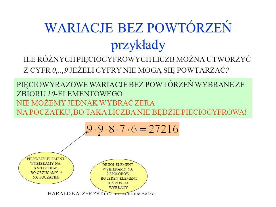 HARALD KAJZER ZST nr 2 im. Mariana Batko WARIACJE BEZ POWTÓRZEŃ przykłady ILE RÓŻNYCH PIĘCIOCYFROWYCH LICZB MOŻNA UTWORZYĆ Z CYFR 0,..,9 JEŻELI CYFRY