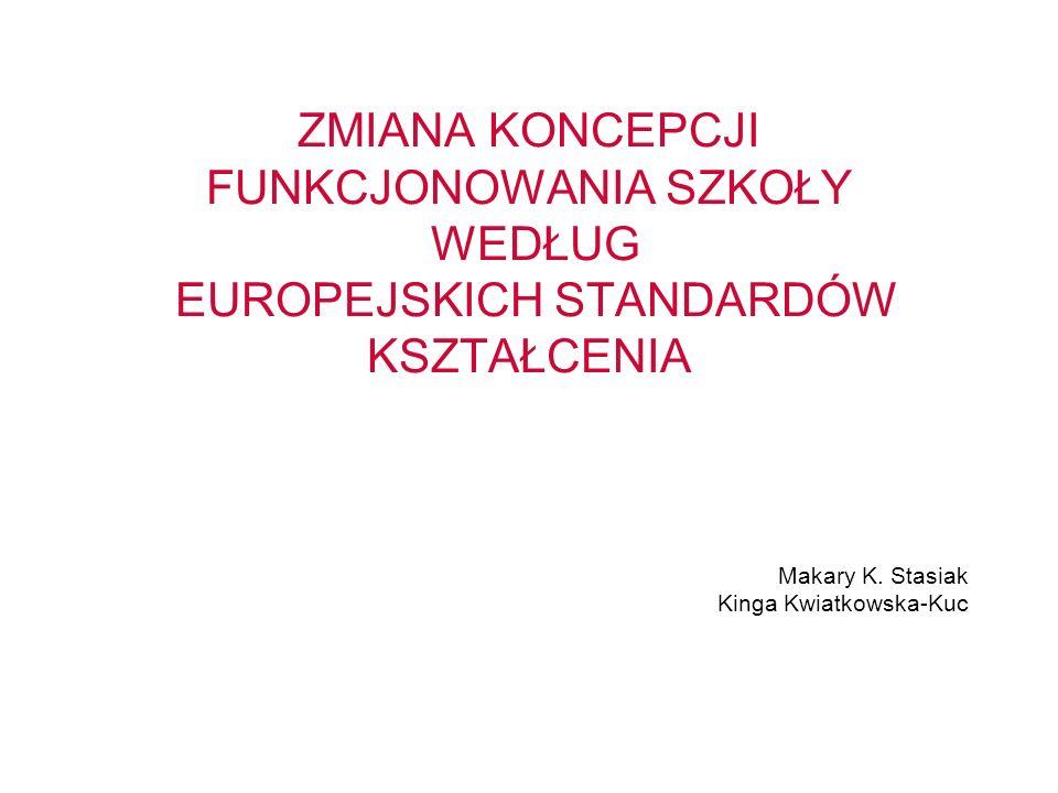 ZMIANA KONCEPCJI FUNKCJONOWANIA SZKOŁY WEDŁUG EUROPEJSKICH STANDARDÓW KSZTAŁCENIA Makary K. Stasiak Kinga Kwiatkowska-Kuc