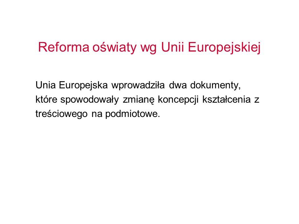 Reforma oświaty wg Unii Europejskiej Unia Europejska wprowadziła dwa dokumenty, które spowodowały zmianę koncepcji kształcenia z treściowego na podmio