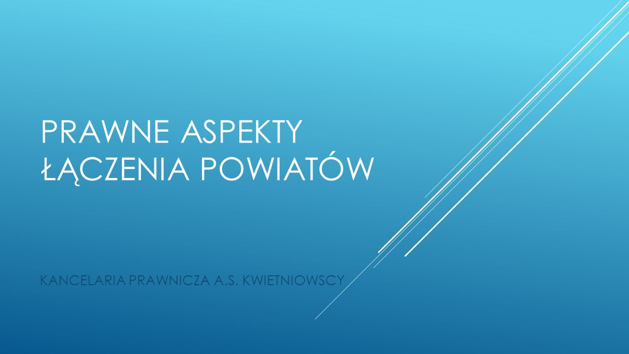 PRAWNE ASPEKTY ŁĄCZENIA POWIATÓW KANCELARIA PRAWNICZA A.S. KWIETNIOWSCY