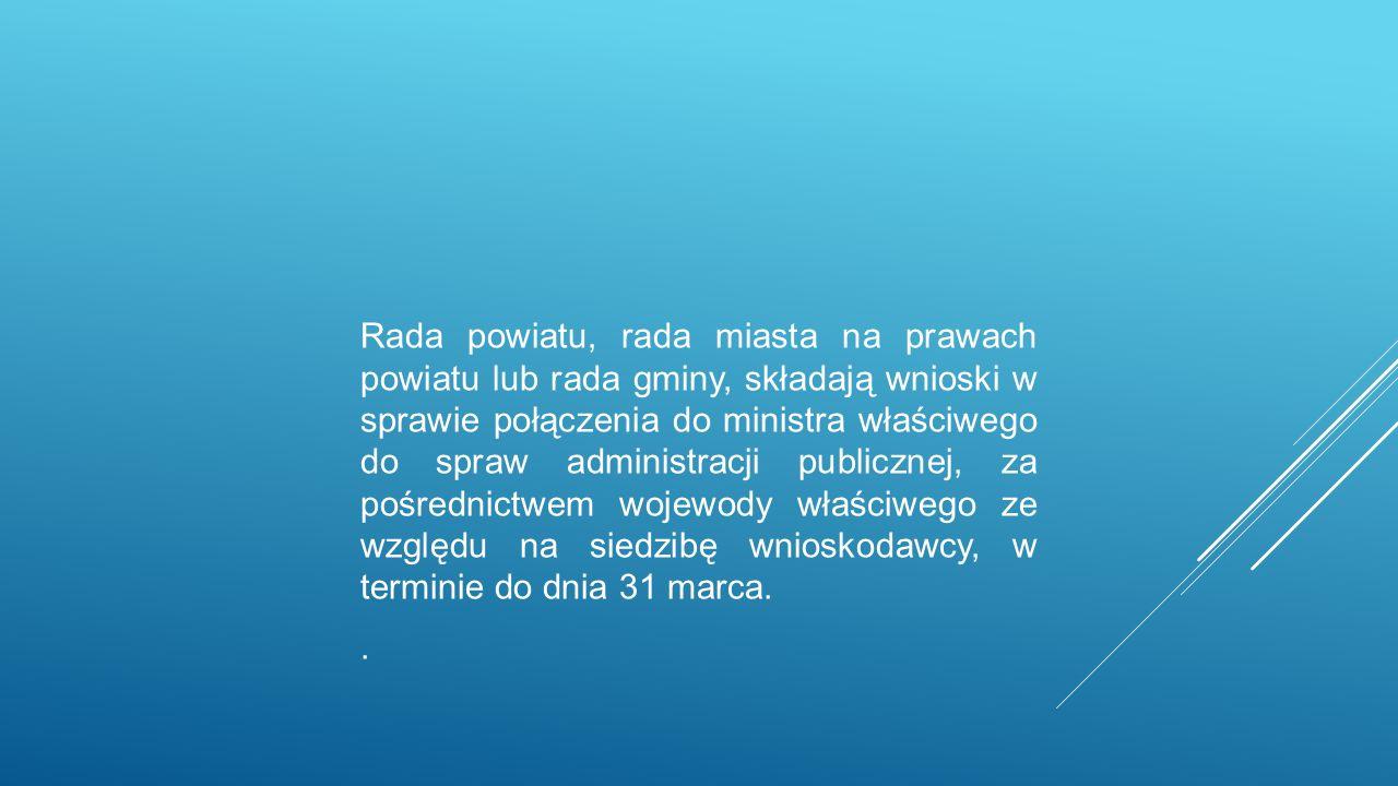 Rada powiatu, rada miasta na prawach powiatu lub rada gminy, składają wnioski w sprawie połączenia do ministra właściwego do spraw administracji publicznej, za pośrednictwem wojewody właściwego ze względu na siedzibę wnioskodawcy, w terminie do dnia 31 marca..
