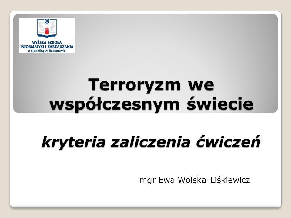 Terroryzm we współczesnym świecie kryteria zaliczenia ćwiczeń mgr Ewa Wolska-Liśkiewicz