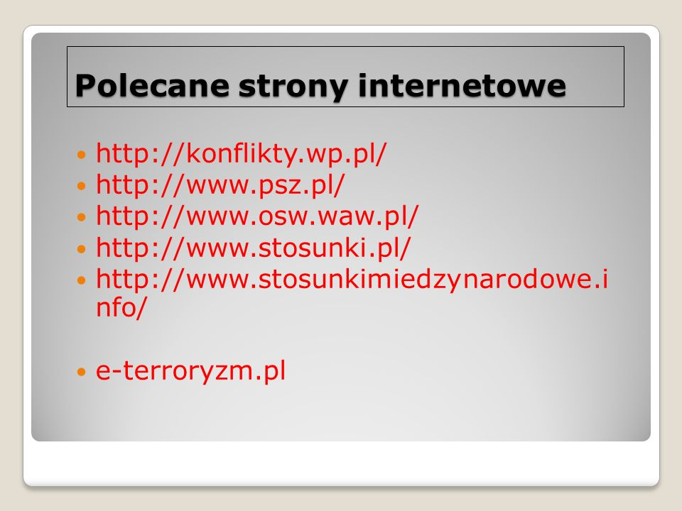 Polecane strony internetowe http://konflikty.wp.pl/ http://www.psz.pl/ http://www.osw.waw.pl/ http://www.stosunki.pl/ http://www.stosunkimiedzynarodow