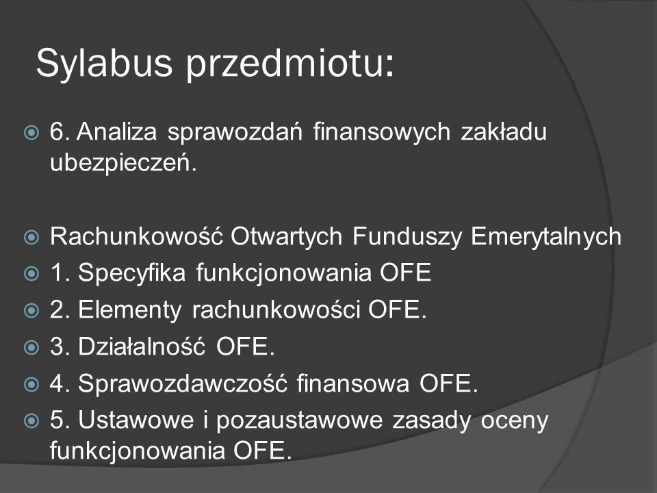 Sylabus przedmiotu: 6. Analiza sprawozdań finansowych zakładu ubezpieczeń. Rachunkowość Otwartych Funduszy Emerytalnych 1. Specyfika funkcjonowania OF