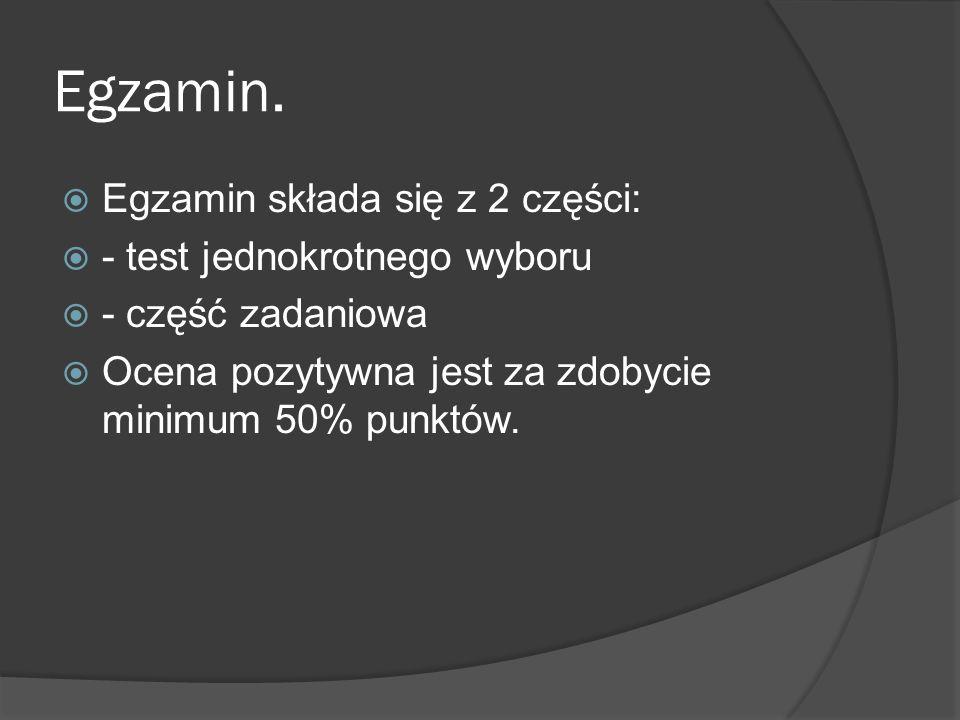 Egzamin. Egzamin składa się z 2 części: - test jednokrotnego wyboru - część zadaniowa Ocena pozytywna jest za zdobycie minimum 50% punktów.