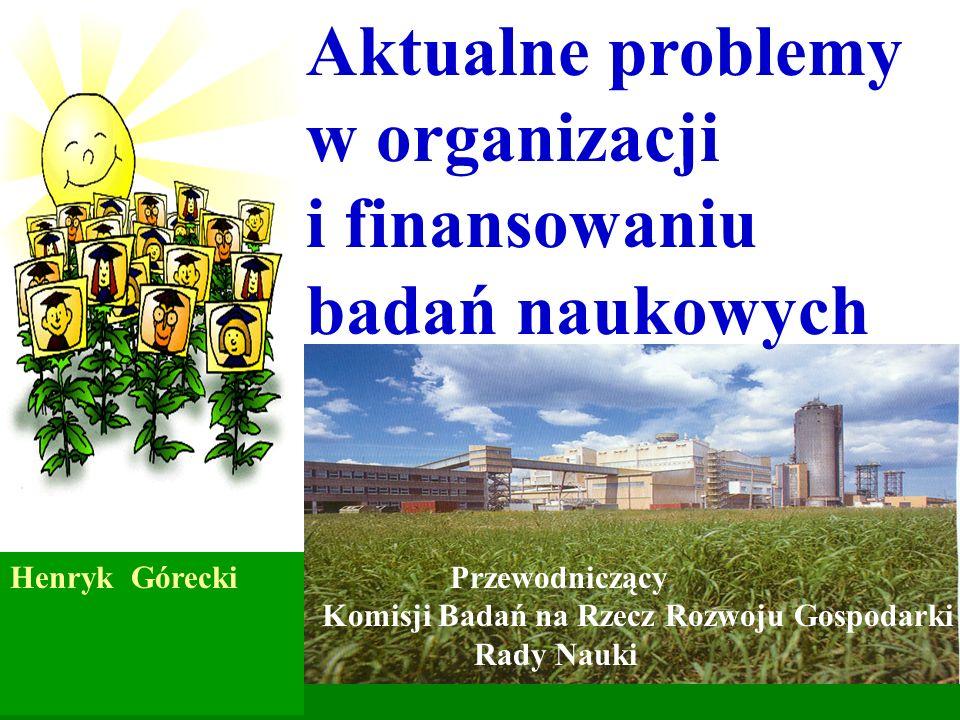 Aktualne problemy w organizacji i finansowaniu badań naukowych Henryk Górecki Przewodniczący Komisji Badań na Rzecz Rozwoju Gospodarki Rady Nauki