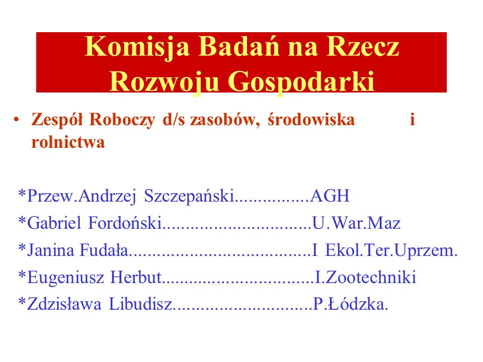 Komisja Badań na Rzecz Rozwoju Gospodarki Zespół Roboczy d/s zasobów, środowiska i rolnictwa *Przew.Andrzej Szczepański................AGH *Gabriel Fo