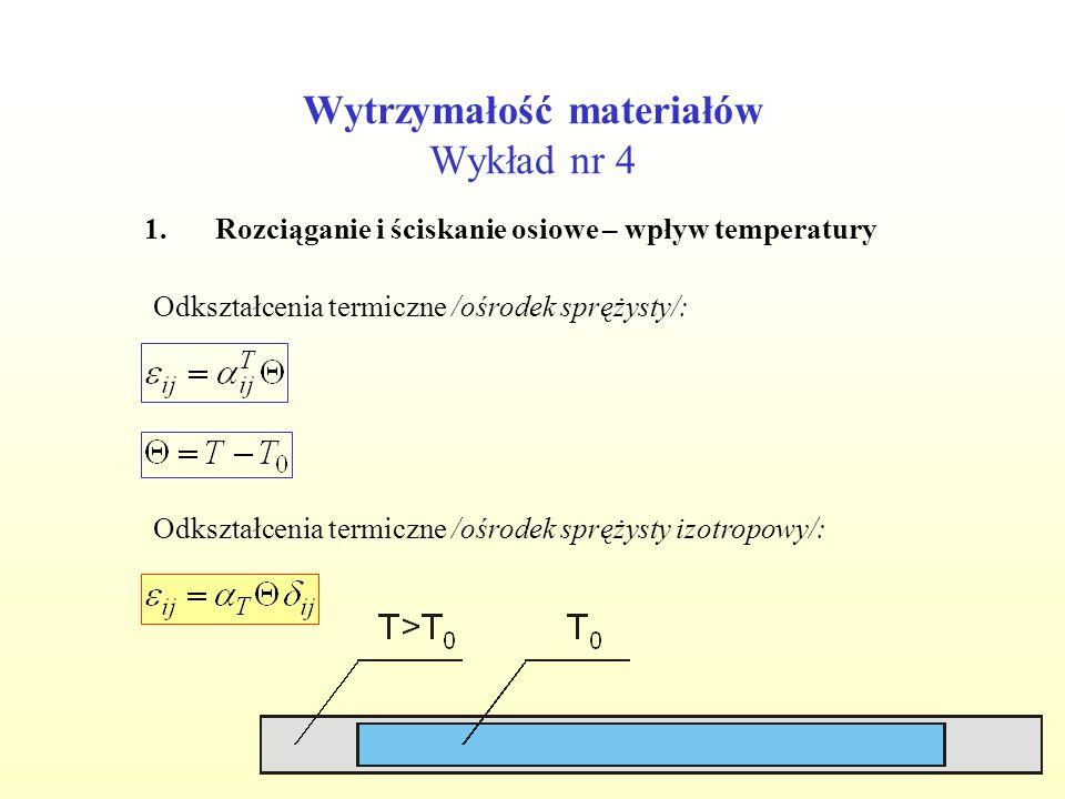 Wytrzymałość materiałów Wykład nr 4 1.Rozciąganie i ściskanie osiowe – wpływ temperatury Odkształcenia termiczne /ośrodek sprężysty/: Odkształcenia te