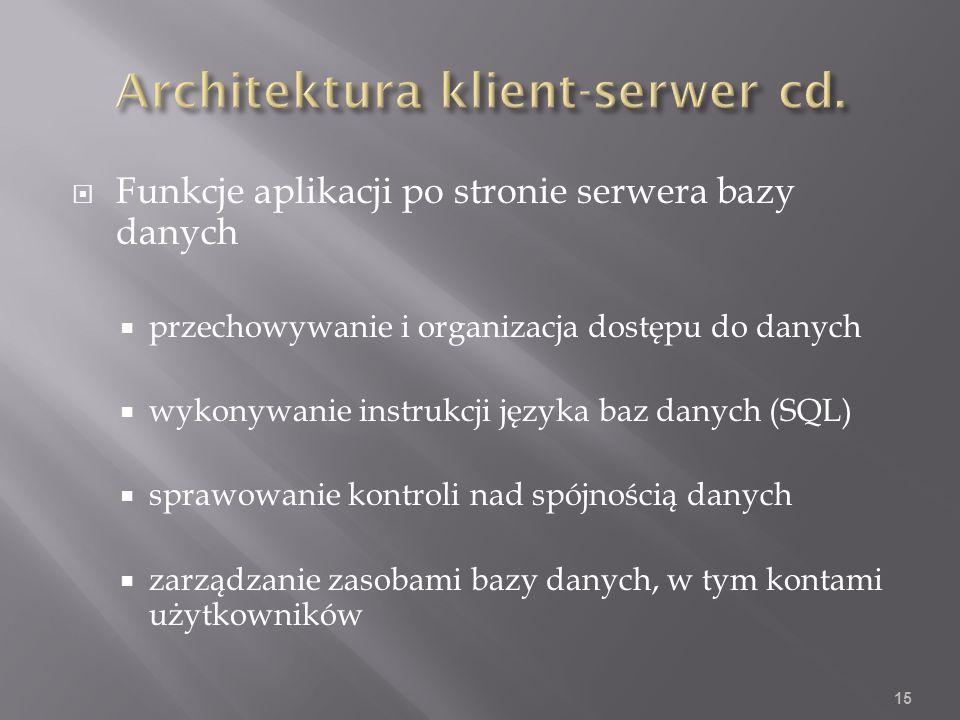 Funkcje aplikacji po stronie serwera bazy danych przechowywanie i organizacja dostępu do danych wykonywanie instrukcji języka baz danych (SQL) sprawowanie kontroli nad spójnością danych zarządzanie zasobami bazy danych, w tym kontami użytkowników 15