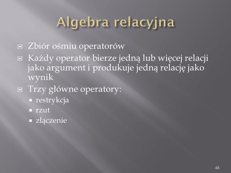 Zbiór ośmiu operatorów Każdy operator bierze jedną lub więcej relacji jako argument i produkuje jedną relację jako wynik Trzy główne operatory: restrykcja rzut złączenie 45