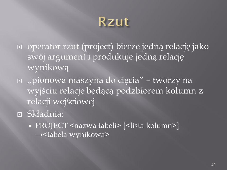 operator rzut (project) bierze jedną relację jako swój argument i produkuje jedną relację wynikową pionowa maszyna do cięcia – tworzy na wyjściu relację będącą podzbiorem kolumn z relacji wejściowej Składnia: PROJECT [ ] 49