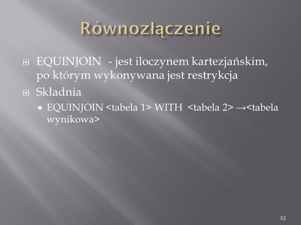 EQUINJOIN- jest iloczynem kartezjańskim, po którym wykonywana jest restrykcja Składnia EQUINJOIN WITH 52
