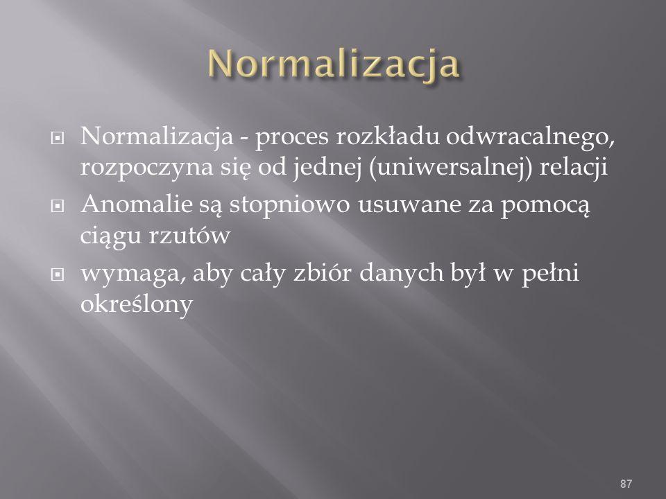 Normalizacja - proces rozkładu odwracalnego, rozpoczyna się od jednej (uniwersalnej) relacji Anomalie są stopniowo usuwane za pomocą ciągu rzutów wymaga, aby cały zbiór danych był w pełni określony 87