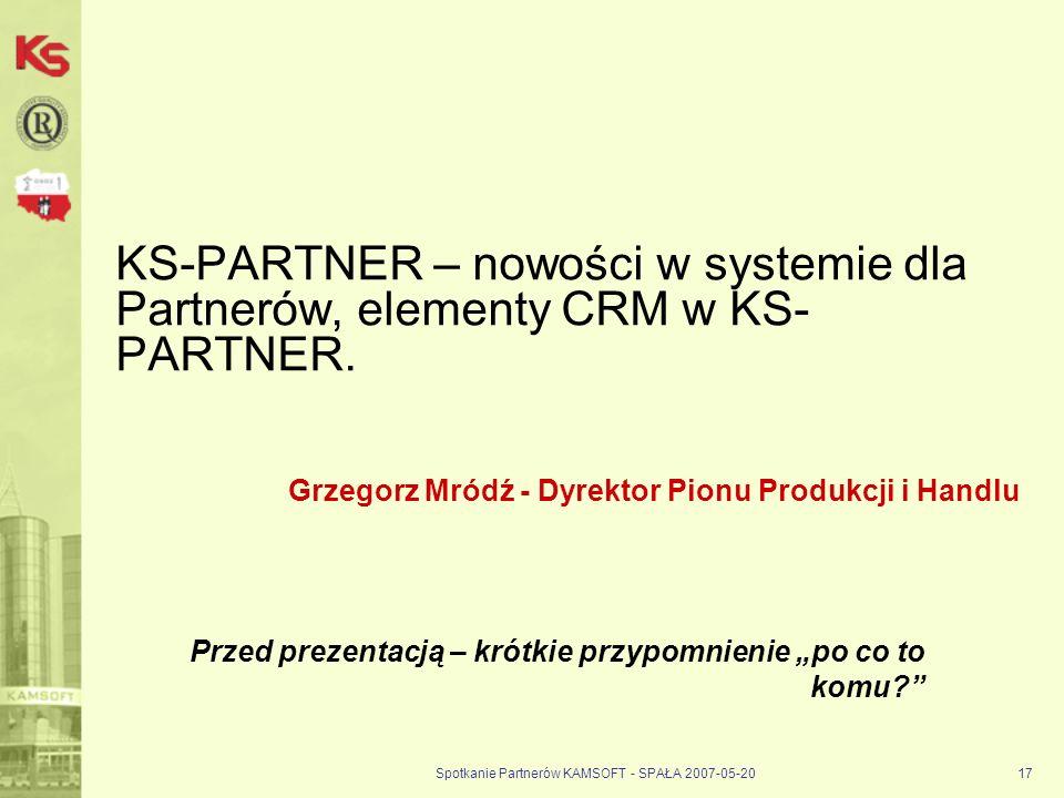 Spotkanie Partnerów KAMSOFT - SPAŁA 2007-05-2017 KS-PARTNER – nowości w systemie dla Partnerów, elementy CRM w KS- PARTNER.