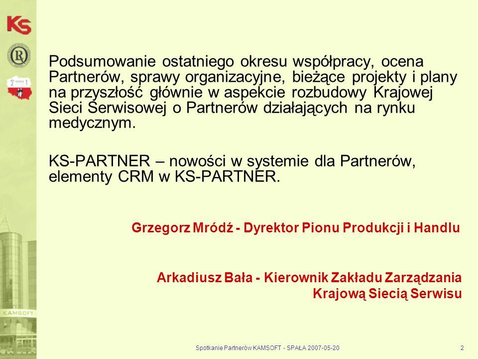 Spotkanie Partnerów KAMSOFT - SPAŁA 2007-05-202 Podsumowanie ostatniego okresu współpracy, ocena Partnerów, sprawy organizacyjne, bieżące projekty i plany na przyszłość głównie w aspekcie rozbudowy Krajowej Sieci Serwisowej o Partnerów działających na rynku medycznym.