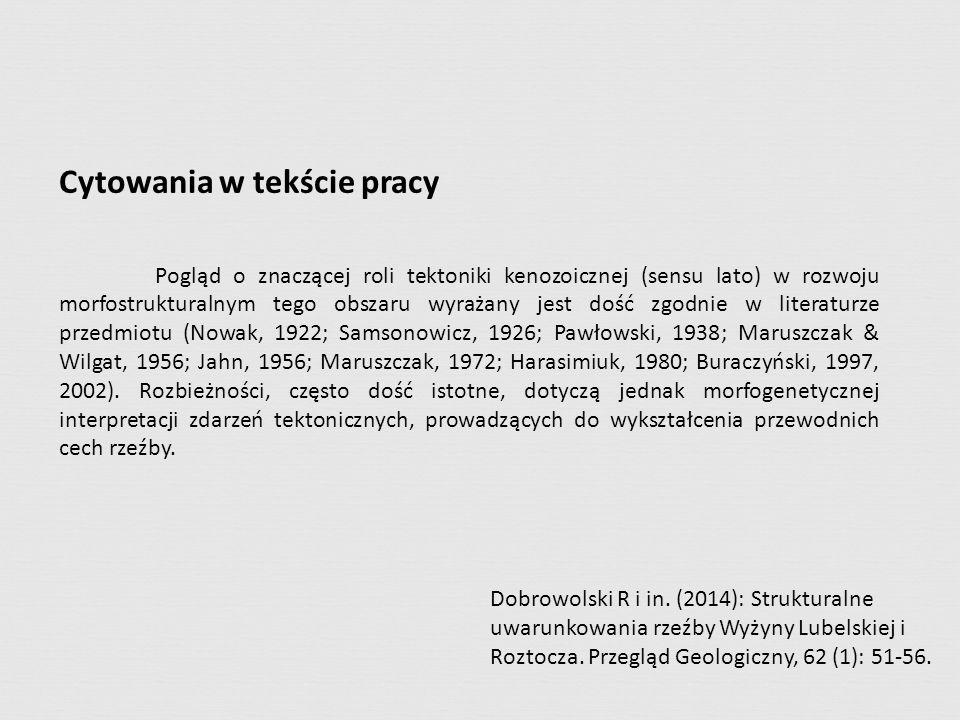 Cytowania w tekście pracy Pogląd o znaczącej roli tektoniki kenozoicznej (sensu lato) w rozwoju morfostrukturalnym tego obszaru wyrażany jest dość zgodnie w literaturze przedmiotu (Nowak, 1922; Samsonowicz, 1926; Pawłowski, 1938; Maruszczak & Wilgat, 1956; Jahn, 1956; Maruszczak, 1972; Harasimiuk, 1980; Buraczyński, 1997, 2002).
