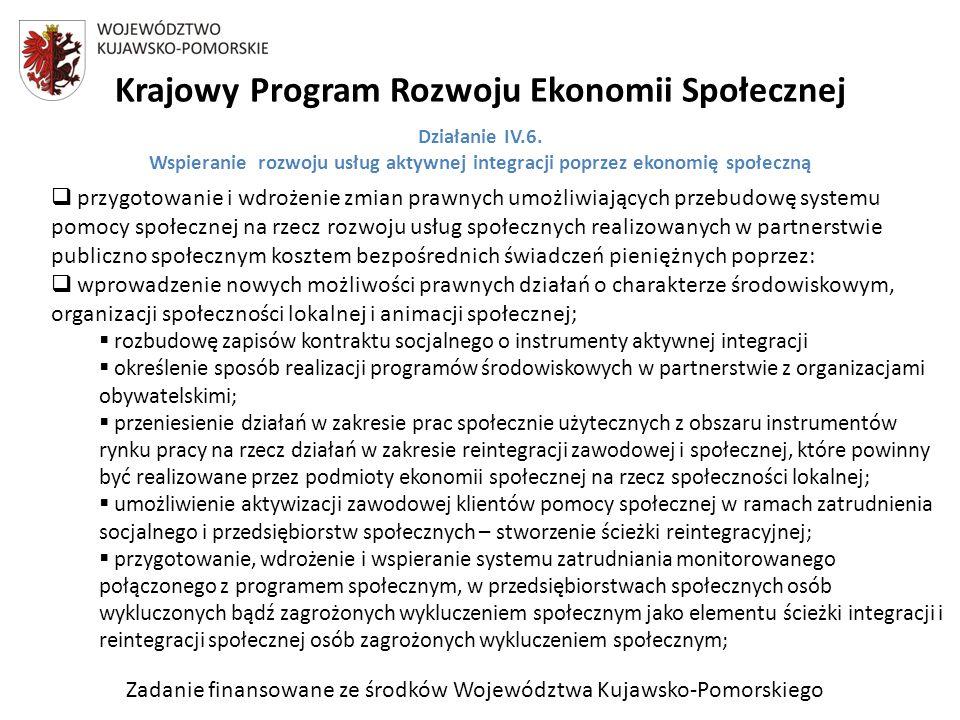 Zadanie finansowane ze środków Województwa Kujawsko-Pomorskiego Krajowy Program Rozwoju Ekonomii Społecznej przygotowanie i wdrożenie zmian prawnych umożliwiających przebudowę systemu pomocy społecznej na rzecz rozwoju usług społecznych realizowanych w partnerstwie publiczno społecznym kosztem bezpośrednich świadczeń pieniężnych poprzez: wprowadzenie nowych możliwości prawnych działań o charakterze środowiskowym, organizacji społeczności lokalnej i animacji społecznej; rozbudowę zapisów kontraktu socjalnego o instrumenty aktywnej integracji określenie sposób realizacji programów środowiskowych w partnerstwie z organizacjami obywatelskimi; przeniesienie działań w zakresie prac społecznie użytecznych z obszaru instrumentów rynku pracy na rzecz działań w zakresie reintegracji zawodowej i społecznej, które powinny być realizowane przez podmioty ekonomii społecznej na rzecz społeczności lokalnej; umożliwienie aktywizacji zawodowej klientów pomocy społecznej w ramach zatrudnienia socjalnego i przedsiębiorstw społecznych – stworzenie ścieżki reintegracyjnej; przygotowanie, wdrożenie i wspieranie systemu zatrudniania monitorowanego połączonego z programem społecznym, w przedsiębiorstwach społecznych osób wykluczonych bądź zagrożonych wykluczeniem społecznym jako elementu ścieżki integracji i reintegracji społecznej osób zagrożonych wykluczeniem społecznym; Działanie IV.6.