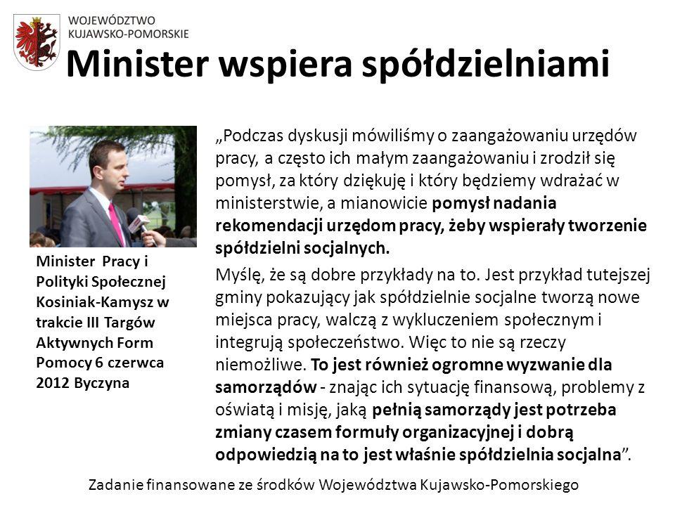 Zadanie finansowane ze środków Województwa Kujawsko-Pomorskiego Podczas dyskusji mówiliśmy o zaangażowaniu urzędów pracy, a często ich małym zaangażowaniu i zrodził się pomysł, za który dziękuję i który będziemy wdrażać w ministerstwie, a mianowicie pomysł nadania rekomendacji urzędom pracy, żeby wspierały tworzenie spółdzielni socjalnych.